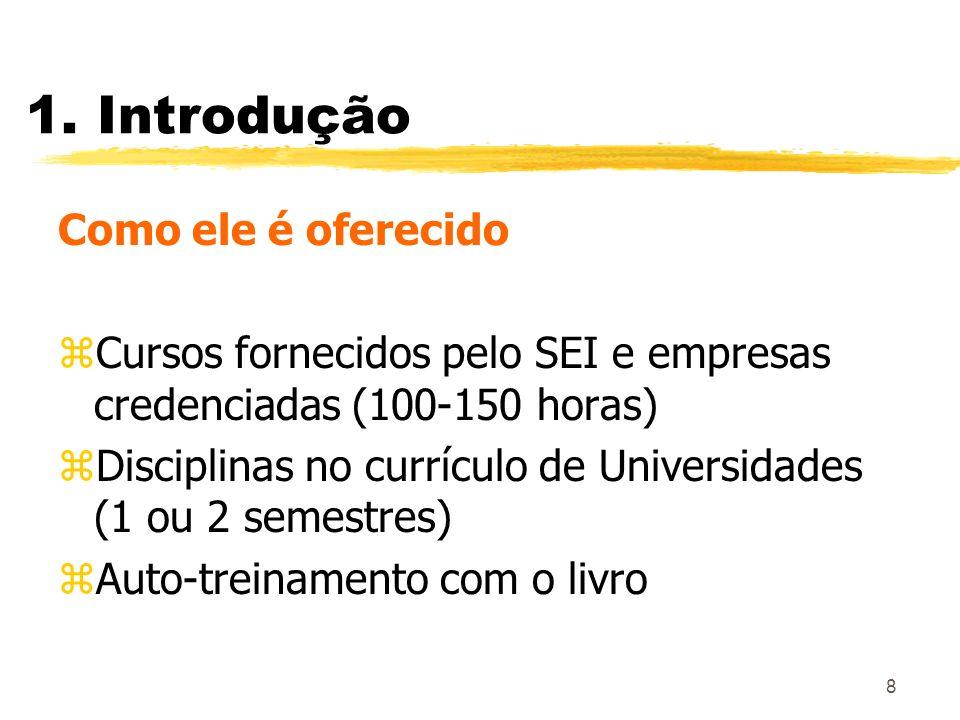 8 1. Introdução Como ele é oferecido zCursos fornecidos pelo SEI e empresas credenciadas (100-150 horas) zDisciplinas no currículo de Universidades (1