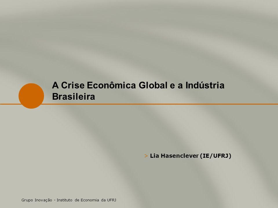 > Lia Hasenclever (IE/UFRJ) Grupo Inovação - Instituto de Economia da UFRJ A Crise Econômica Global e a Indústria Brasileira