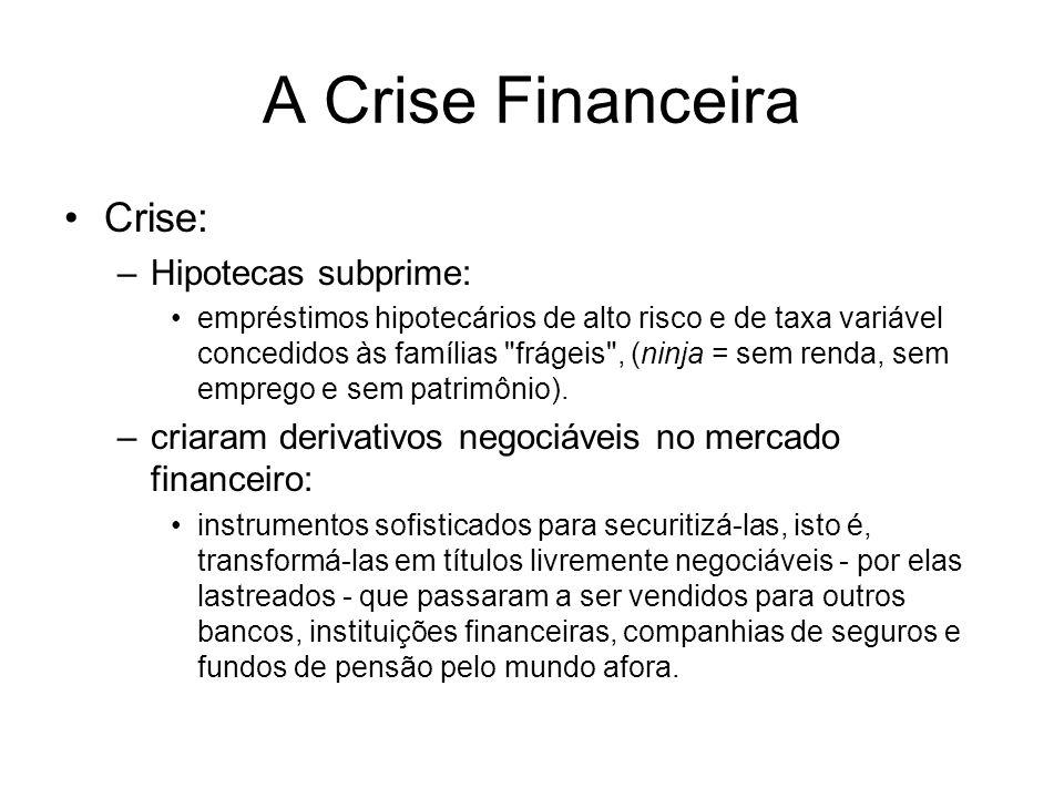 A Crise Financeira Crise: –Hipotecas subprime: empréstimos hipotecários de alto risco e de taxa variável concedidos às famílias frágeis , (ninja = sem renda, sem emprego e sem patrimônio).