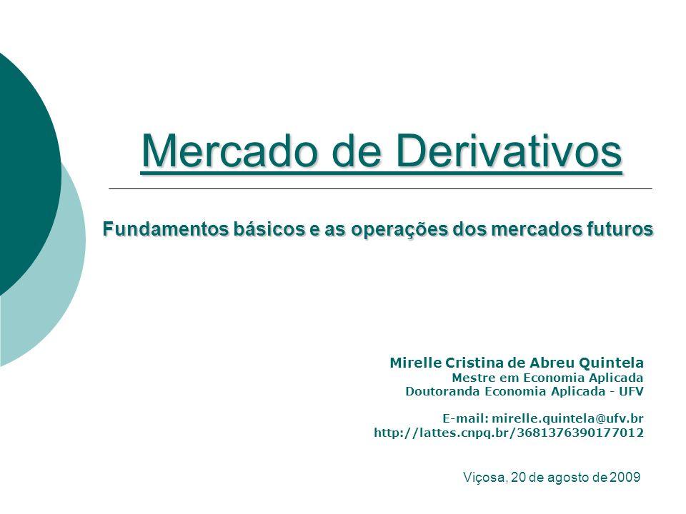 Mercado de Derivativos Mirelle Cristina de Abreu Quintela Mestre em Economia Aplicada Doutoranda Economia Aplicada - UFV E-mail: mirelle.quintela@ufv.