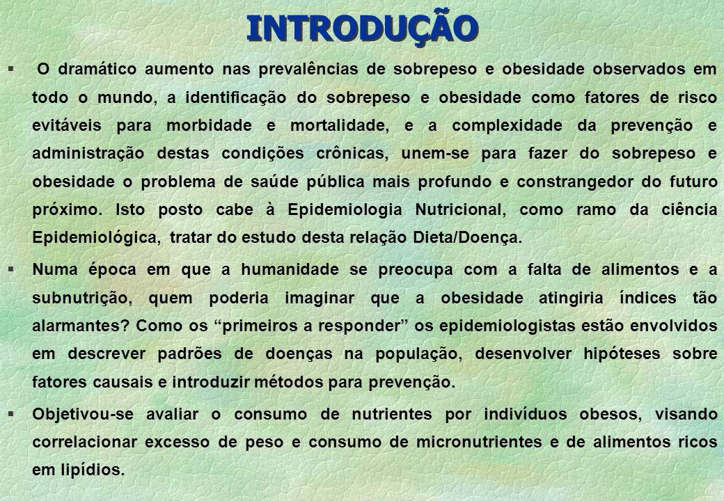 INTRODUÇÃO § O mais significante fator causal do aumento da prevalência de obesidade nos países desenvolvidos e, mais recentemente no Brasil, é a combinação de um estilo de vida sedentário e alterações na dieta, as quais acredita-se proteger e promover estoques de gordura a nível individual.