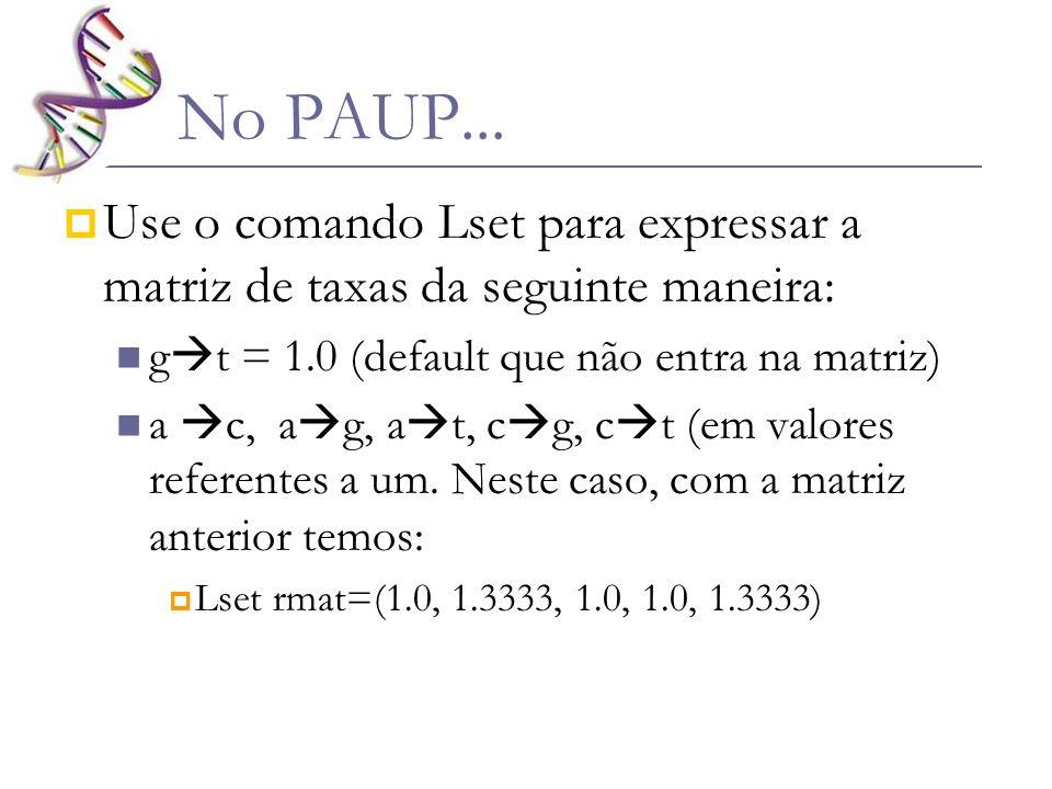 No PAUP... Use o comando Lset para expressar a matriz de taxas da seguinte maneira: g t = 1.0 (default que não entra na matriz) a c, a g, a t, c g, c