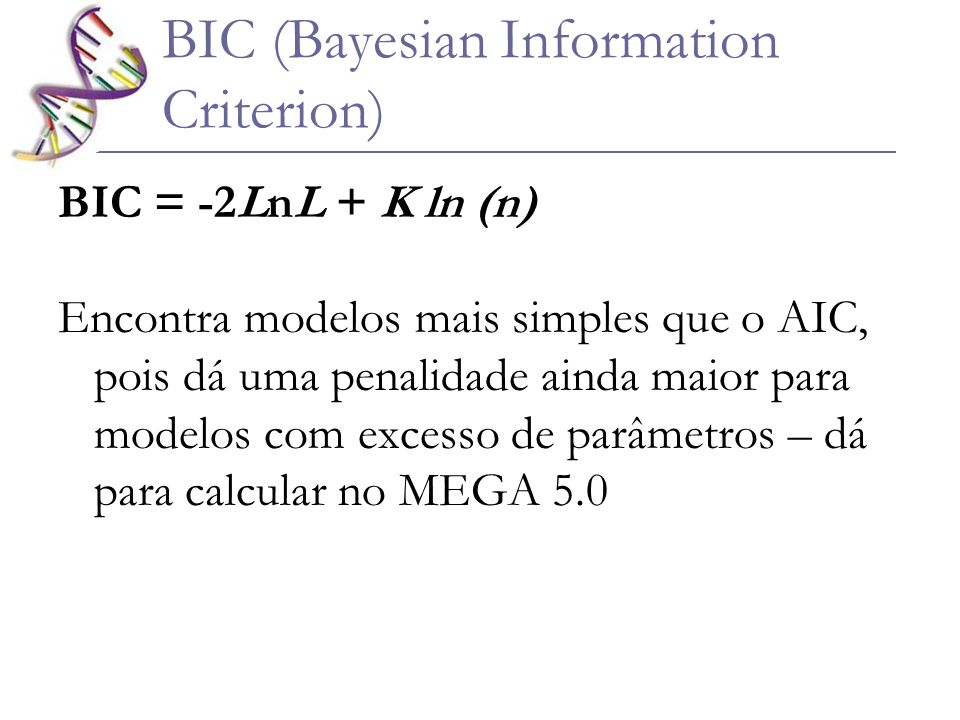BIC (Bayesian Information Criterion) BIC = -2LnL + K ln (n) Encontra modelos mais simples que o AIC, pois dá uma penalidade ainda maior para modelos c