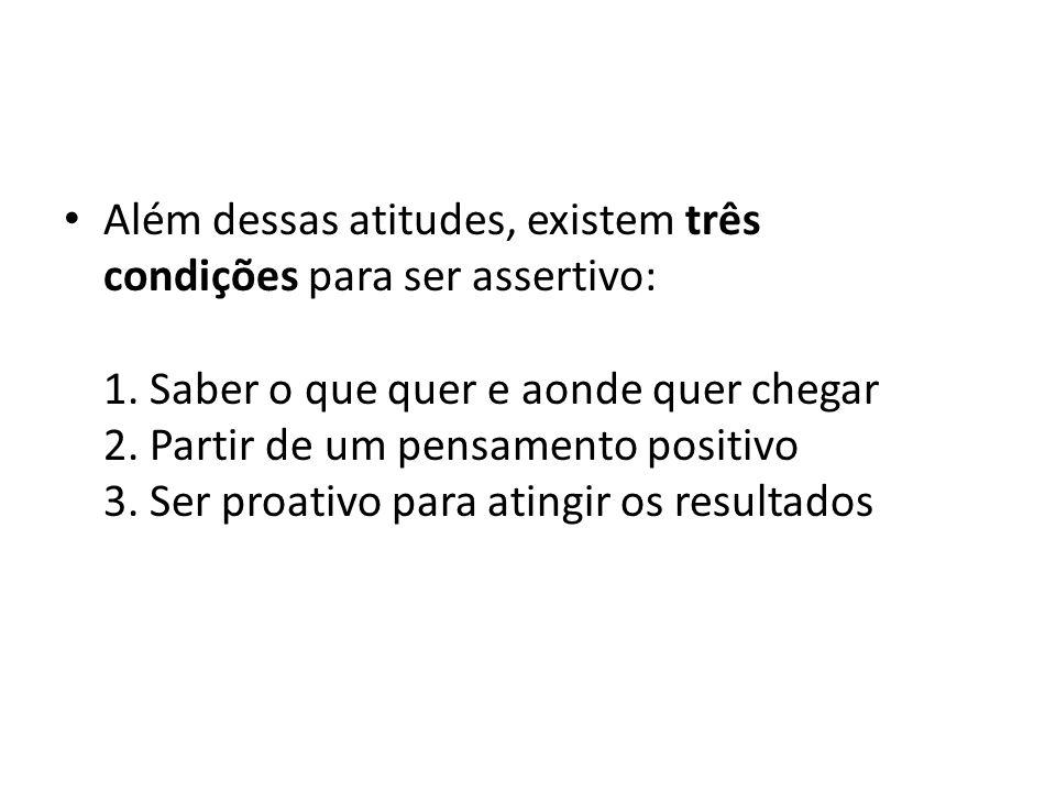 Além dessas atitudes, existem três condições para ser assertivo: 1. Saber o que quer e aonde quer chegar 2. Partir de um pensamento positivo 3. Ser pr