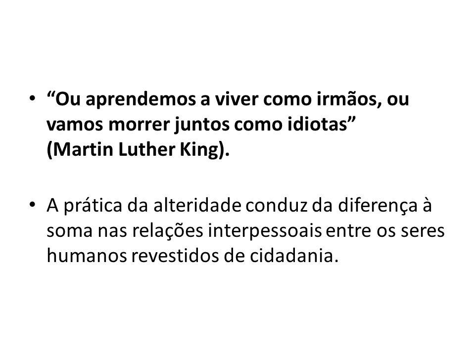 Ou aprendemos a viver como irmãos, ou vamos morrer juntos como idiotas (Martin Luther King). A prática da alteridade conduz da diferença à soma nas re