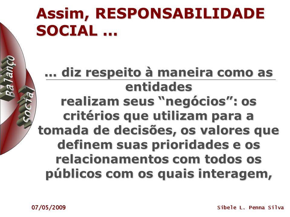 07/05/2009 Sibele L. Penna Silva Assim, RESPONSABILIDADE SOCIAL...... diz respeito à maneira como as entidades realizam seus negócios: os critérios qu