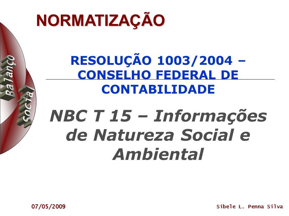 07/05/2009 Sibele L. Penna Silva NORMATIZAÇÃO RESOLUÇÃO 1003/2004 – CONSELHO FEDERAL DE CONTABILIDADE NBC T 15 – Informações de Natureza Social e Ambi