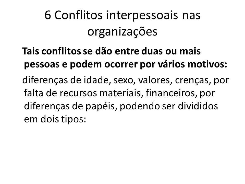 6 Conflitos interpessoais nas organizações Tais conflitos se dão entre duas ou mais pessoas e podem ocorrer por vários motivos: diferenças de idade, s