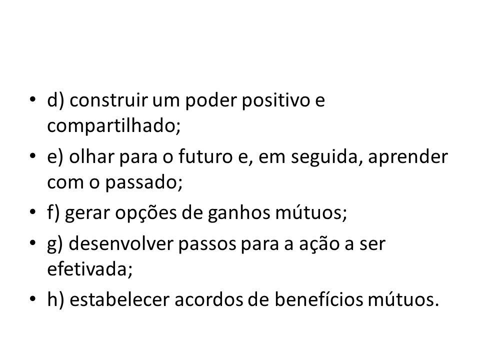 d) construir um poder positivo e compartilhado; e) olhar para o futuro e, em seguida, aprender com o passado; f) gerar opções de ganhos mútuos; g) des