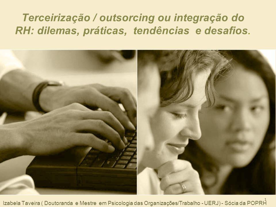 1 Terceirização / outsorcing ou integração do RH: dilemas, práticas, tendências e desafios. Izabela Taveira ( Doutoranda e Mestre em Psicologia das Or