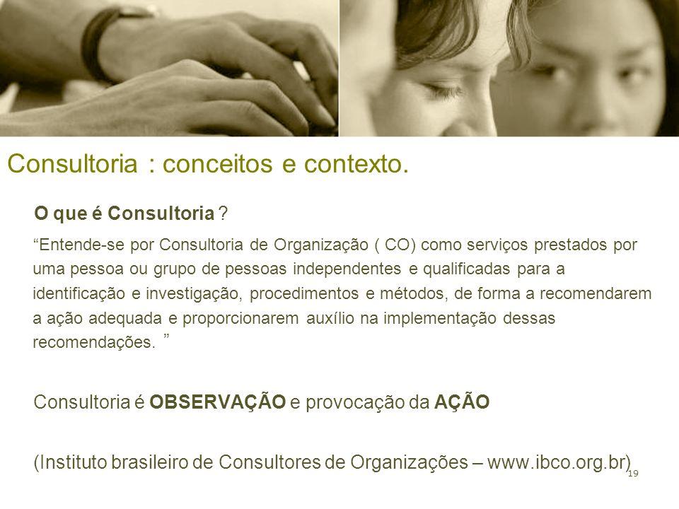 19 Consultoria : conceitos e contexto. O que é Consultoria ? Entende-se por Consultoria de Organização ( CO) como serviços prestados por uma pessoa ou