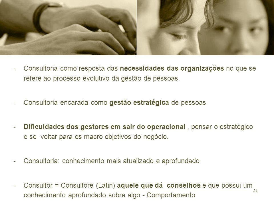 21 -Consultoria como resposta das necessidades das organizações no que se refere ao processo evolutivo da gestão de pessoas. -Consultoria encarada com