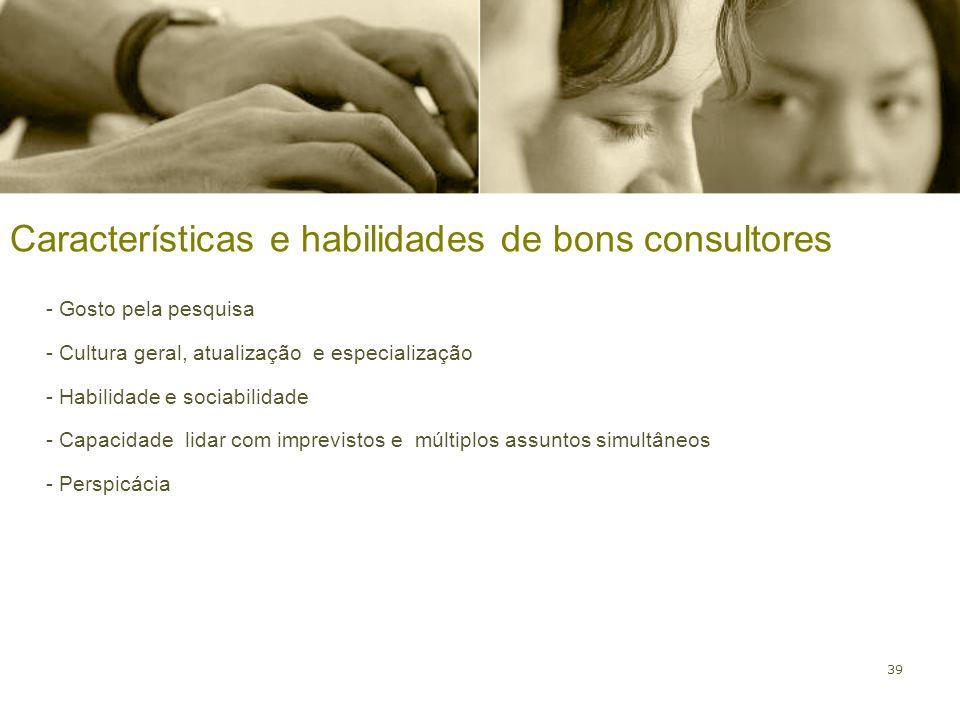 39 Características e habilidades de bons consultores - Gosto pela pesquisa - Cultura geral, atualização e especialização - Habilidade e sociabilidade