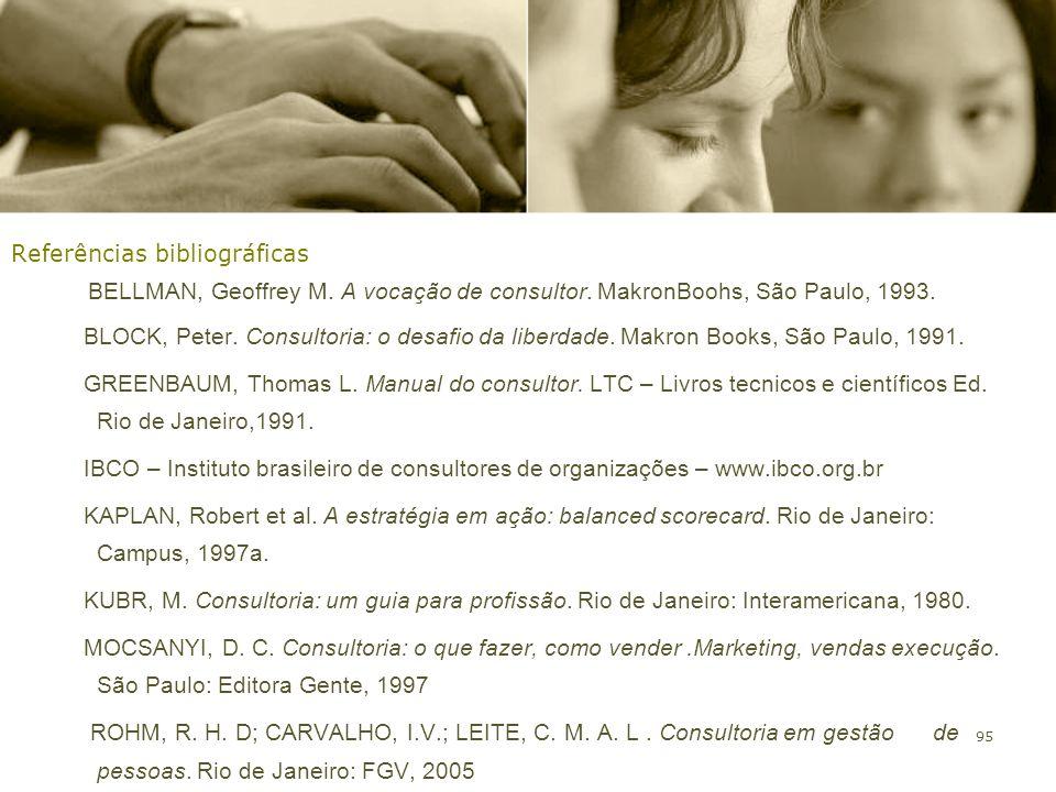 95 Referências bibliográficas BELLMAN, Geoffrey M. A vocação de consultor. MakronBoohs, São Paulo, 1993. BLOCK, Peter. Consultoria: o desafio da liber