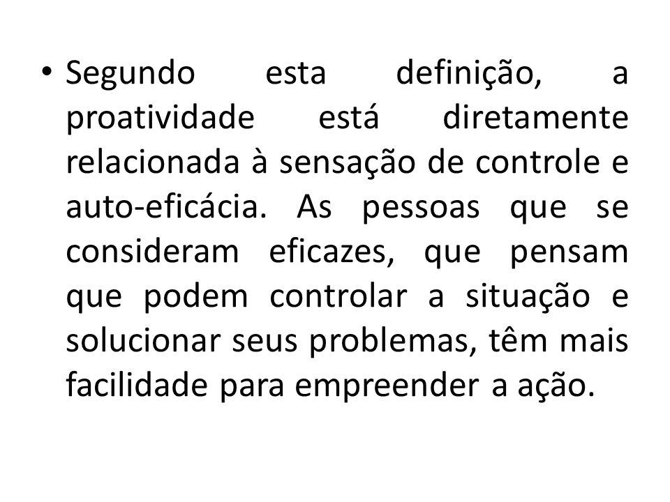 Segundo esta definição, a proatividade está diretamente relacionada à sensação de controle e auto-eficácia. As pessoas que se consideram eficazes, que