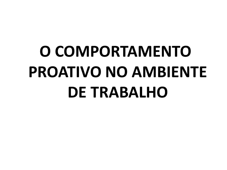 O COMPORTAMENTO PROATIVO NO AMBIENTE DE TRABALHO