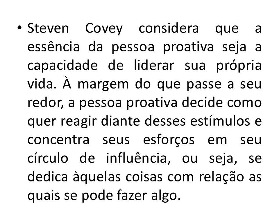 Steven Covey considera que a essência da pessoa proativa seja a capacidade de liderar sua própria vida. À margem do que passe a seu redor, a pessoa pr
