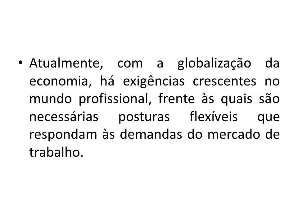 Atualmente, com a globalização da economia, há exigências crescentes no mundo profissional, frente às quais são necessárias posturas flexíveis que res
