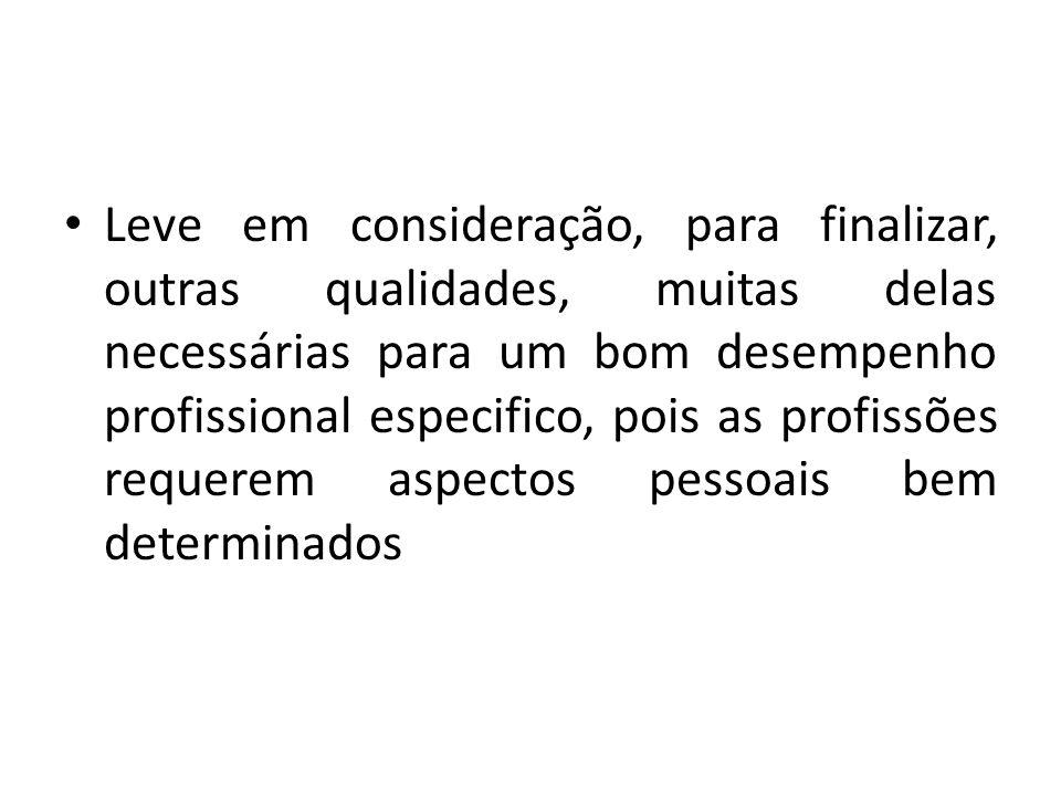 Leve em consideração, para finalizar, outras qualidades, muitas delas necessárias para um bom desempenho profissional especifico, pois as profissões r