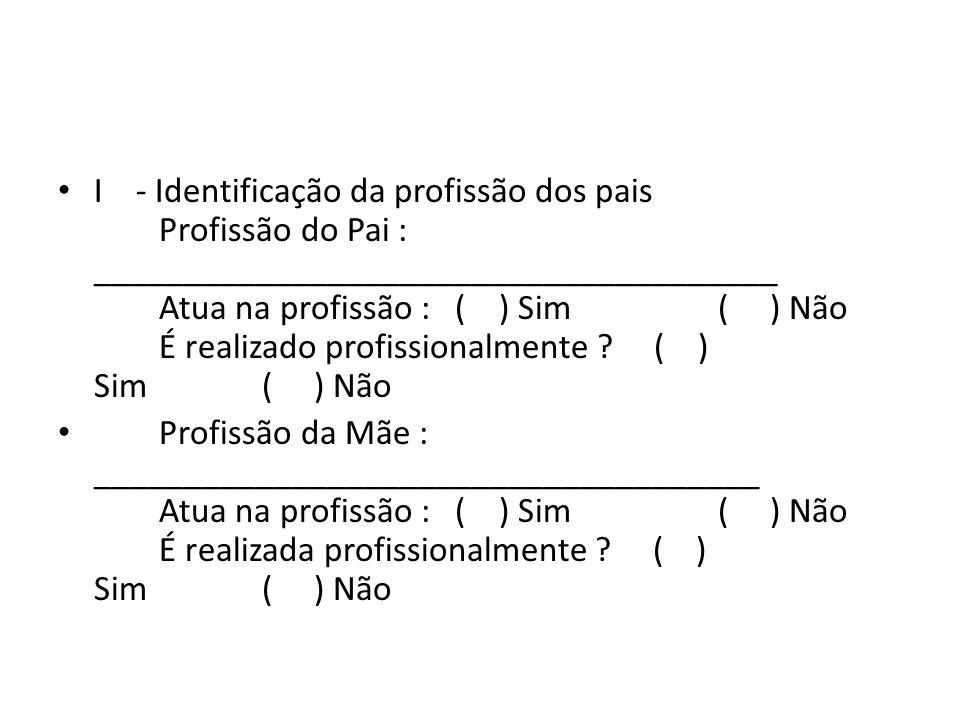 I - Identificação da profissão dos pais Profissão do Pai : ______________________________________ Atua na profissão : ( ) Sim ( ) Não É realizado prof