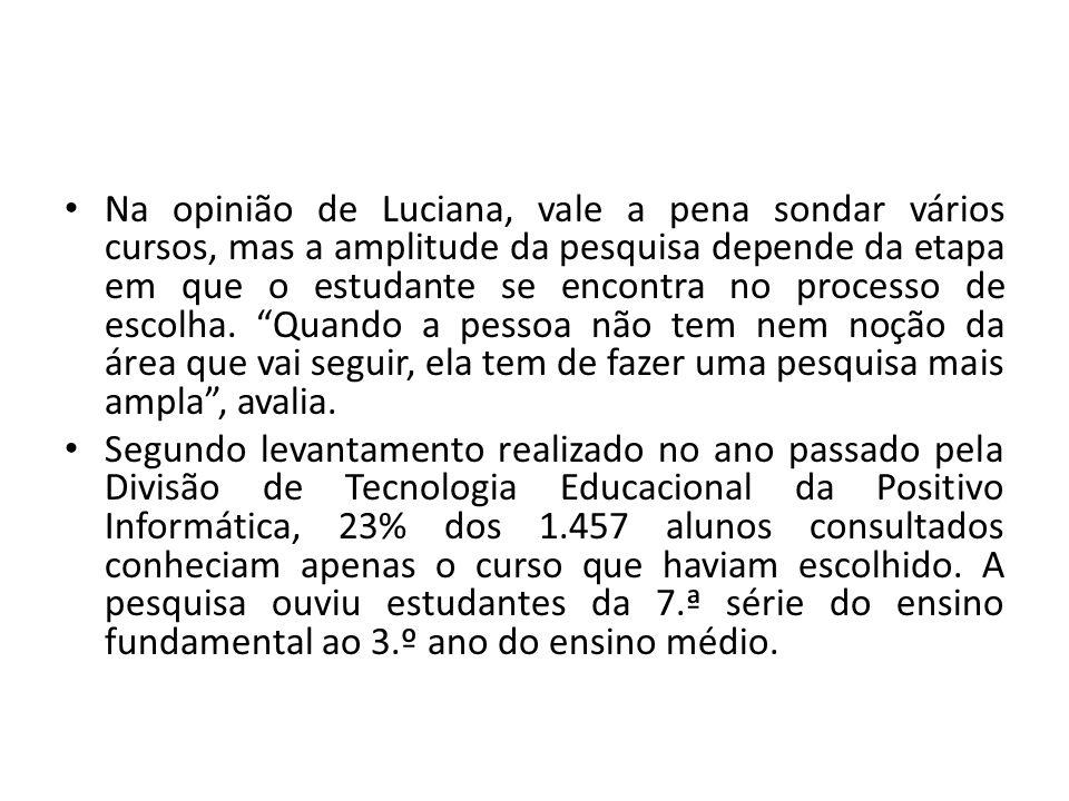Na opinião de Luciana, vale a pena sondar vários cursos, mas a amplitude da pesquisa depende da etapa em que o estudante se encontra no processo de es