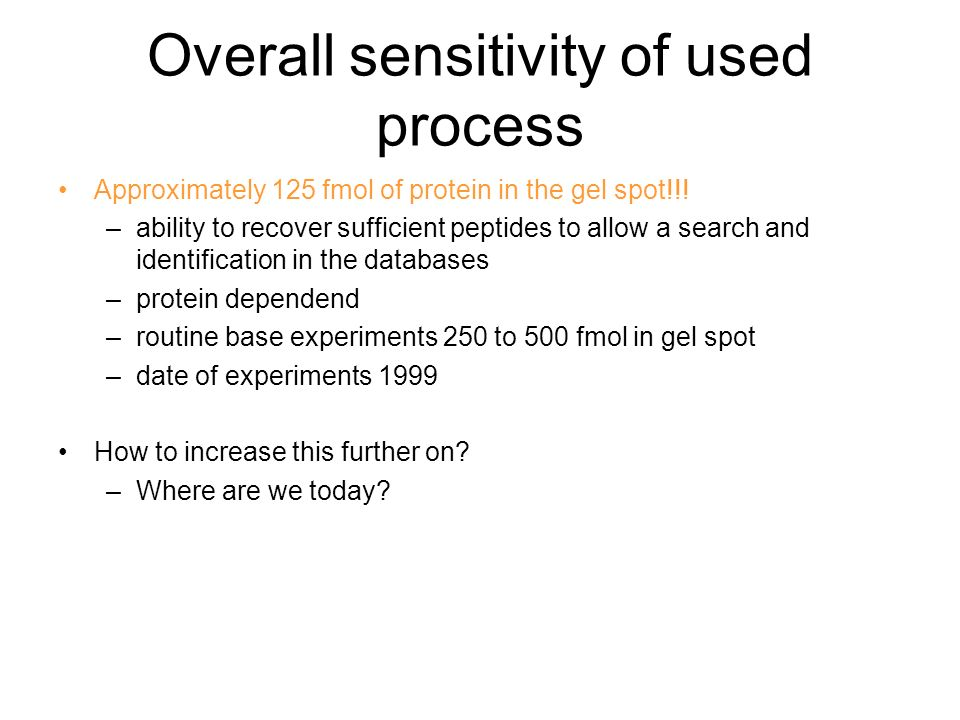 Overall sensitivity of used process Approximately 125 fmol of protein in the gel spot!!! –ability to recover sufficient peptides to allow a search and