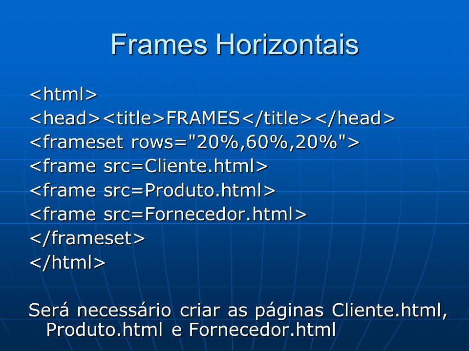 Frames Horizontais <html><head><title>FRAMES</title></head> </frameset></html> Será necessário criar as páginas Cliente.html, Produto.html e Fornecedo