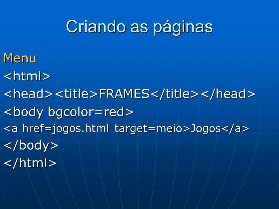 Criando as páginas Menu<html><head><title>FRAMES</title></head> Jogos Jogos </body></html>
