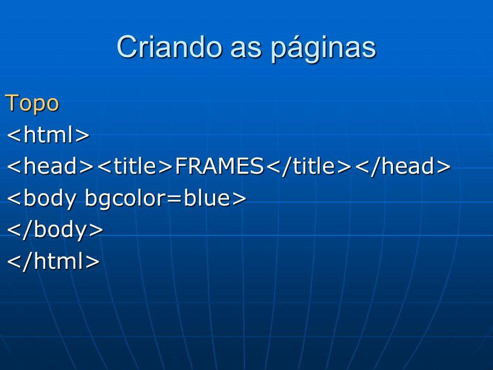 Topo<html><head><title>FRAMES</title></head> </body></html> Criando as páginas