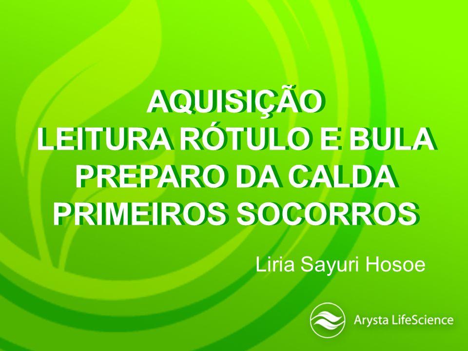 AQUISIÇÃO LEITURA RÓTULO E BULA PREPARO DA CALDA PRIMEIROS SOCORROS AQUISIÇÃO LEITURA RÓTULO E BULA PREPARO DA CALDA PRIMEIROS SOCORROS Liria Sayuri H