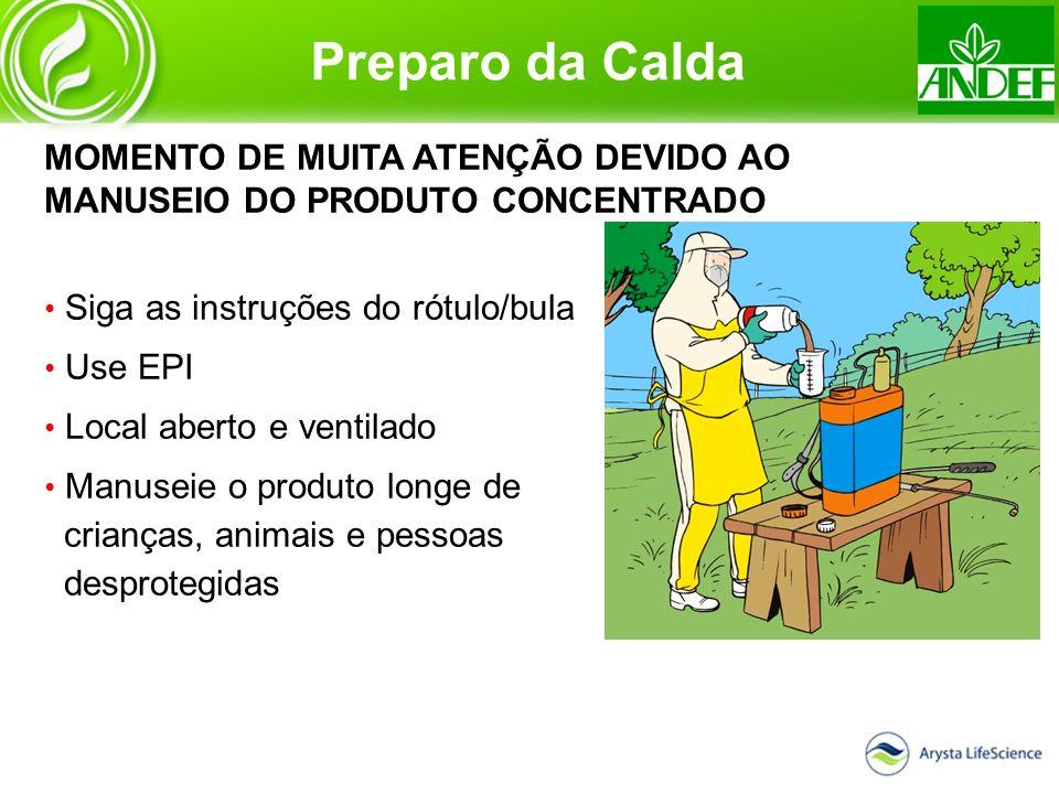 Preparo da Calda MOMENTO DE MUITA ATENÇÃO DEVIDO AO MANUSEIO DO PRODUTO CONCENTRADO Siga as instruções do rótulo/bula Use EPI Local aberto e ventilado