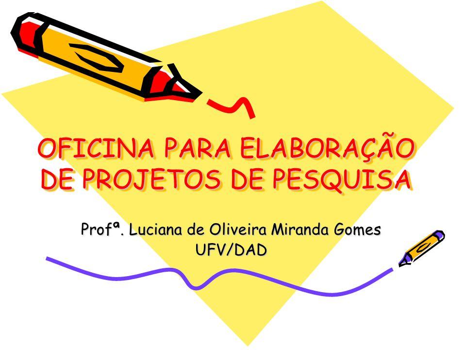 OFICINA PARA ELABORAÇÃO DE PROJETOS DE PESQUISA Profª. Luciana de Oliveira Miranda Gomes UFV/DAD