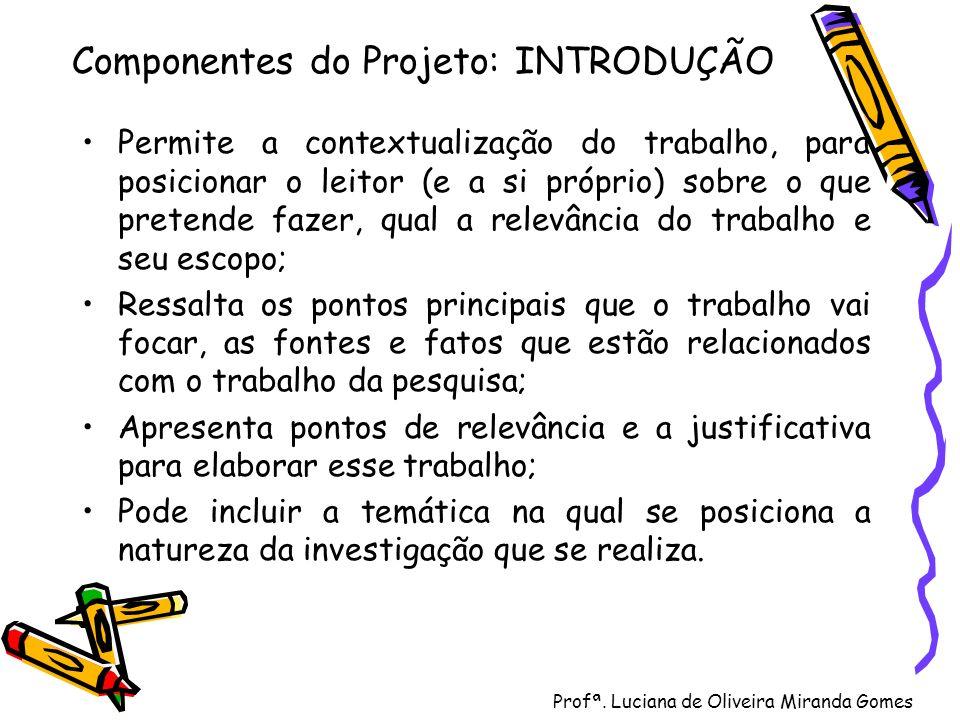 Profª. Luciana de Oliveira Miranda Gomes Componentes do Projeto: INTRODUÇÃO Permite a contextualização do trabalho, para posicionar o leitor (e a si p