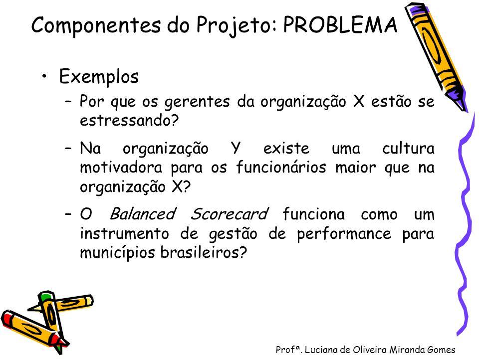 Profª. Luciana de Oliveira Miranda Gomes Componentes do Projeto: PROBLEMA Exemplos –Por que os gerentes da organização X estão se estressando? –Na org