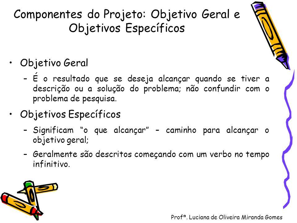 Profª. Luciana de Oliveira Miranda Gomes Componentes do Projeto: Objetivo Geral e Objetivos Específicos Objetivo Geral –É o resultado que se deseja al