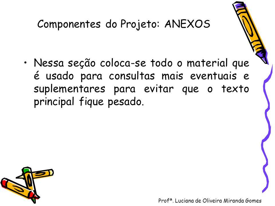 Profª. Luciana de Oliveira Miranda Gomes Componentes do Projeto: ANEXOS Nessa seção coloca-se todo o material que é usado para consultas mais eventuai