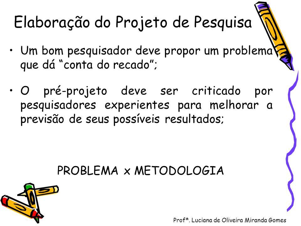 Profª. Luciana de Oliveira Miranda Gomes Elaboração do Projeto de Pesquisa Um bom pesquisador deve propor um problema que dá conta do recado; O pré-pr