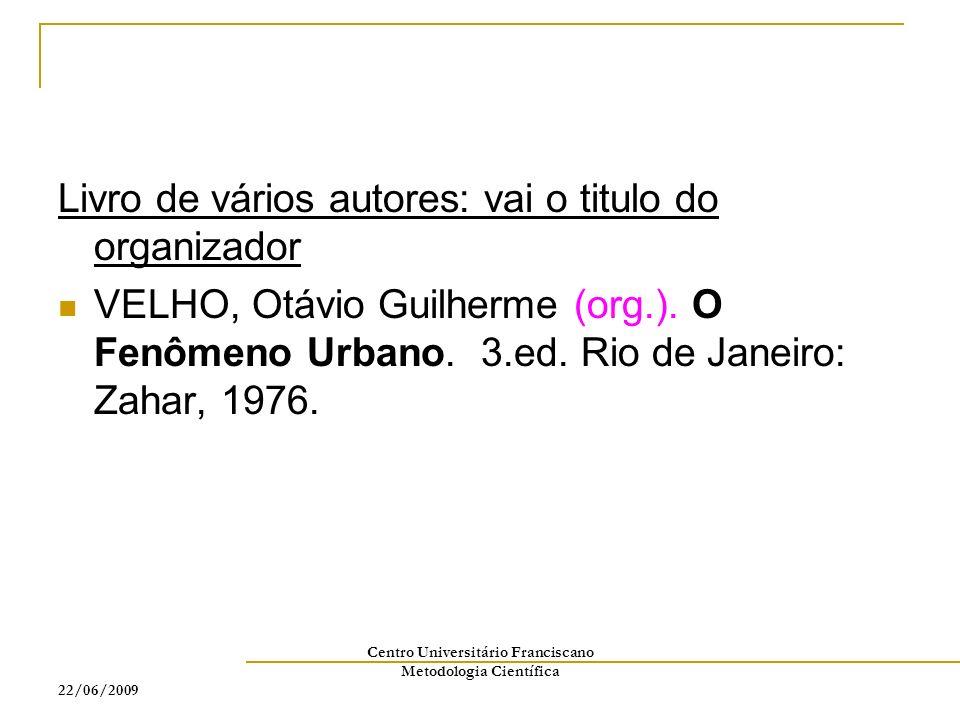 22/06/2009 Centro Universitário Franciscano Metodologia Científica Livro de vários autores: vai o titulo do organizador VELHO, Otávio Guilherme (org.)