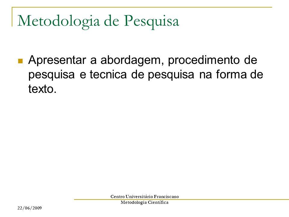 22/06/2009 Centro Universitário Franciscano Metodologia Científica Metodologia de Pesquisa Apresentar a abordagem, procedimento de pesquisa e tecnica