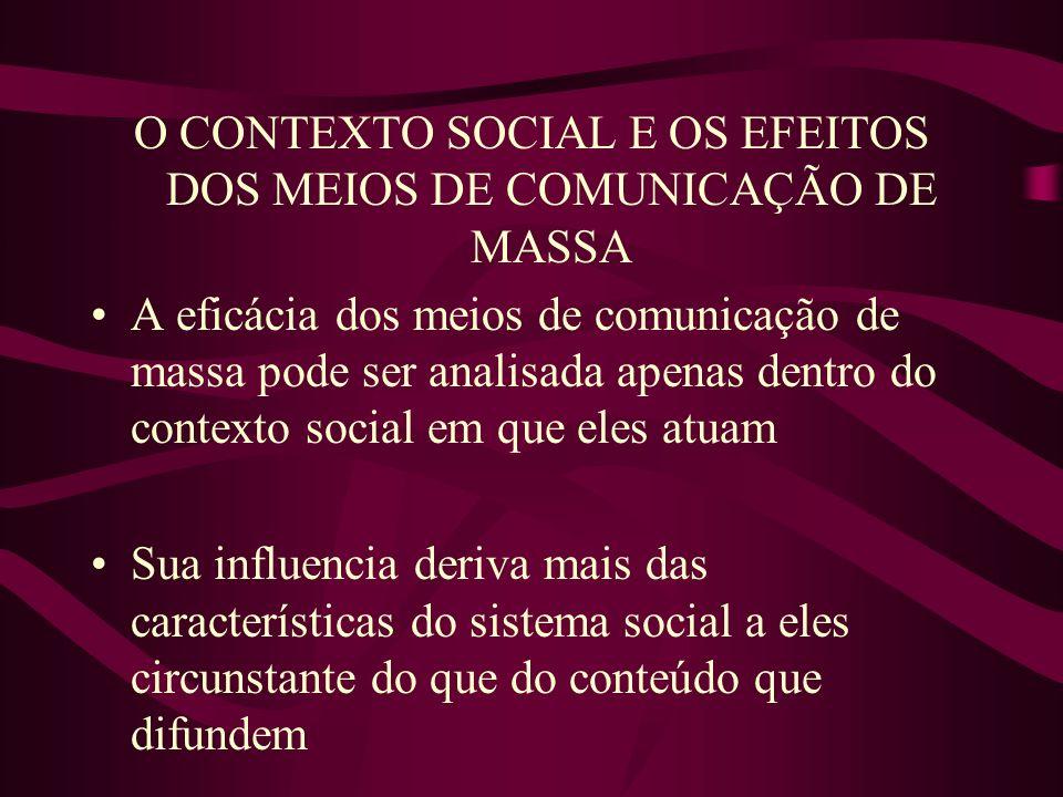 O CONTEXTO SOCIAL E OS EFEITOS DOS MEIOS DE COMUNICAÇÃO DE MASSA A eficácia dos meios de comunicação de massa pode ser analisada apenas dentro do cont