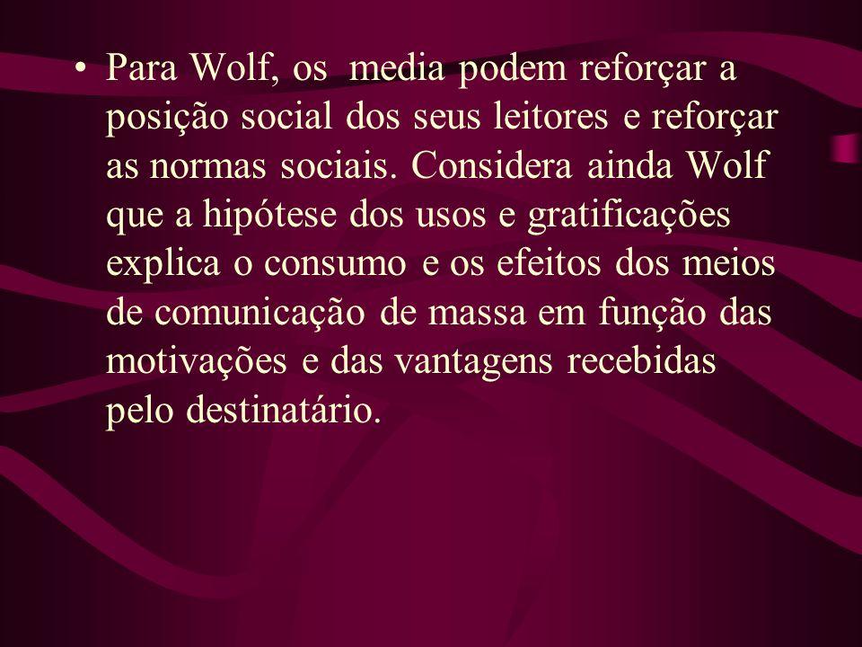 Para Wolf, os media podem reforçar a posição social dos seus leitores e reforçar as normas sociais. Considera ainda Wolf que a hipótese dos usos e gra