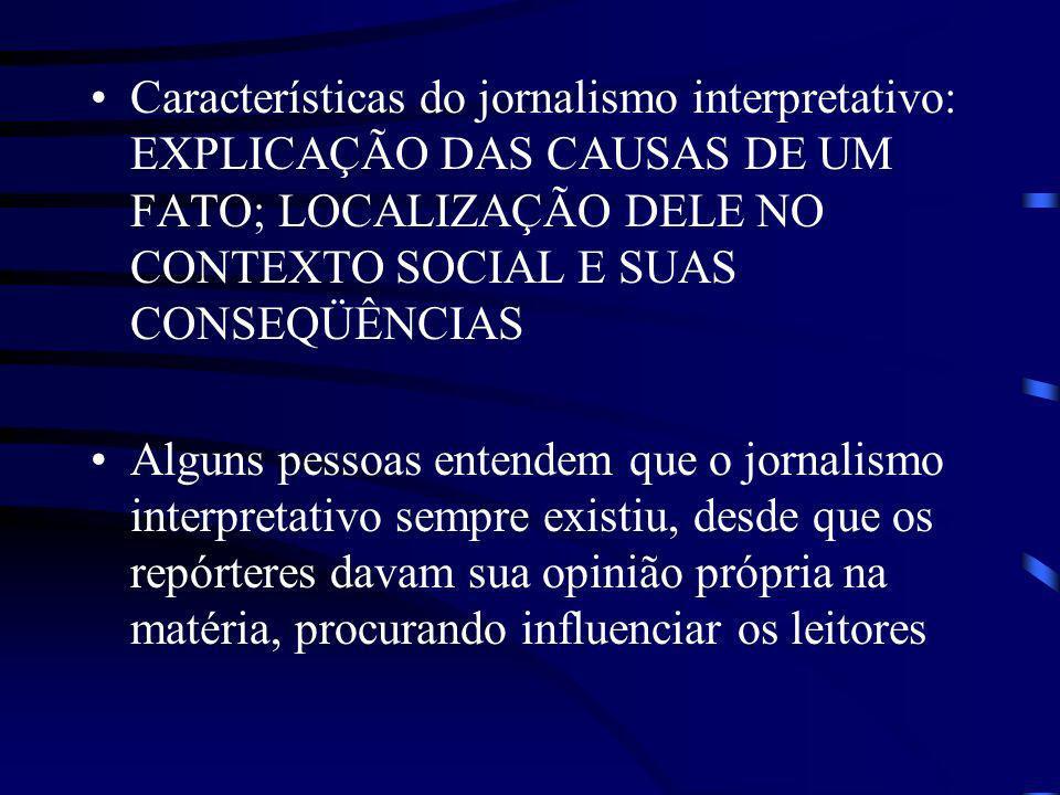 Características do jornalismo interpretativo: EXPLICAÇÃO DAS CAUSAS DE UM FATO; LOCALIZAÇÃO DELE NO CONTEXTO SOCIAL E SUAS CONSEQÜÊNCIAS Alguns pessoa