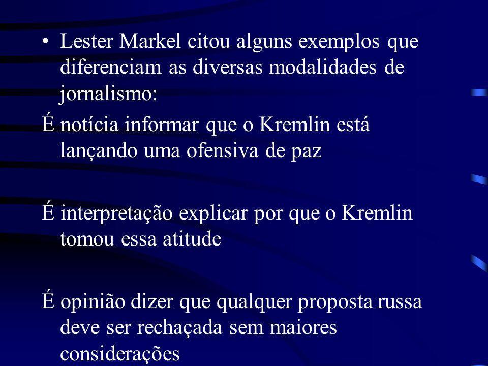 Lester Markel citou alguns exemplos que diferenciam as diversas modalidades de jornalismo: É notícia informar que o Kremlin está lançando uma ofensiva