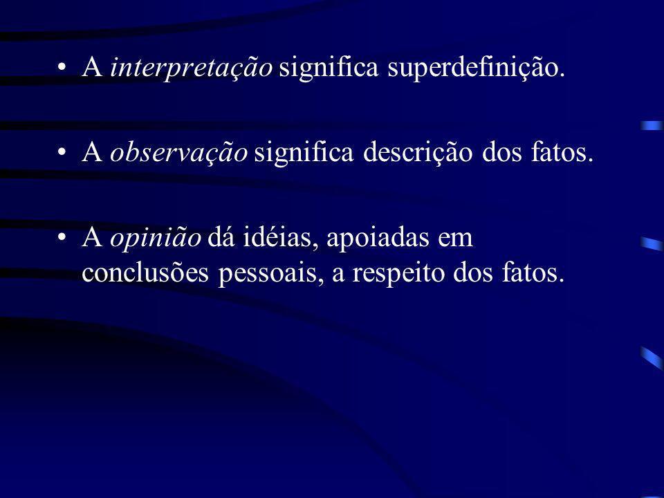 A interpretação significa superdefinição. A observação significa descrição dos fatos. A opinião dá idéias, apoiadas em conclusões pessoais, a respeito
