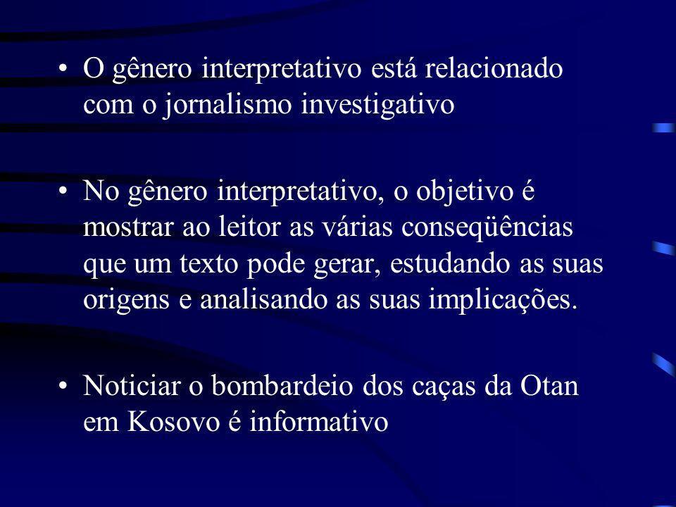 O gênero interpretativo está relacionado com o jornalismo investigativo No gênero interpretativo, o objetivo é mostrar ao leitor as várias conseqüênci