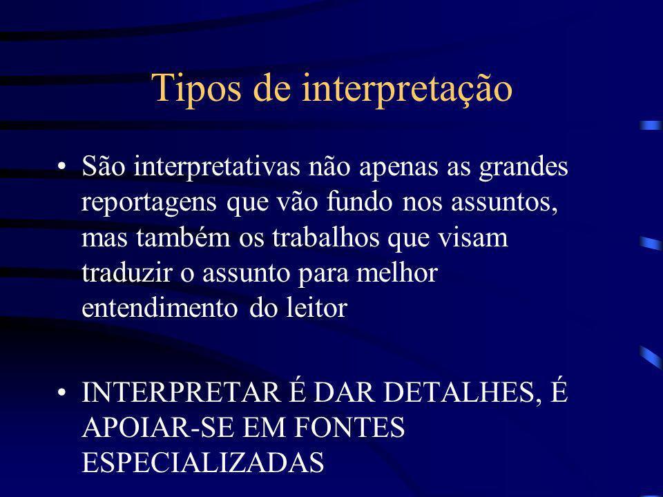 Tipos de interpretação São interpretativas não apenas as grandes reportagens que vão fundo nos assuntos, mas também os trabalhos que visam traduzir o