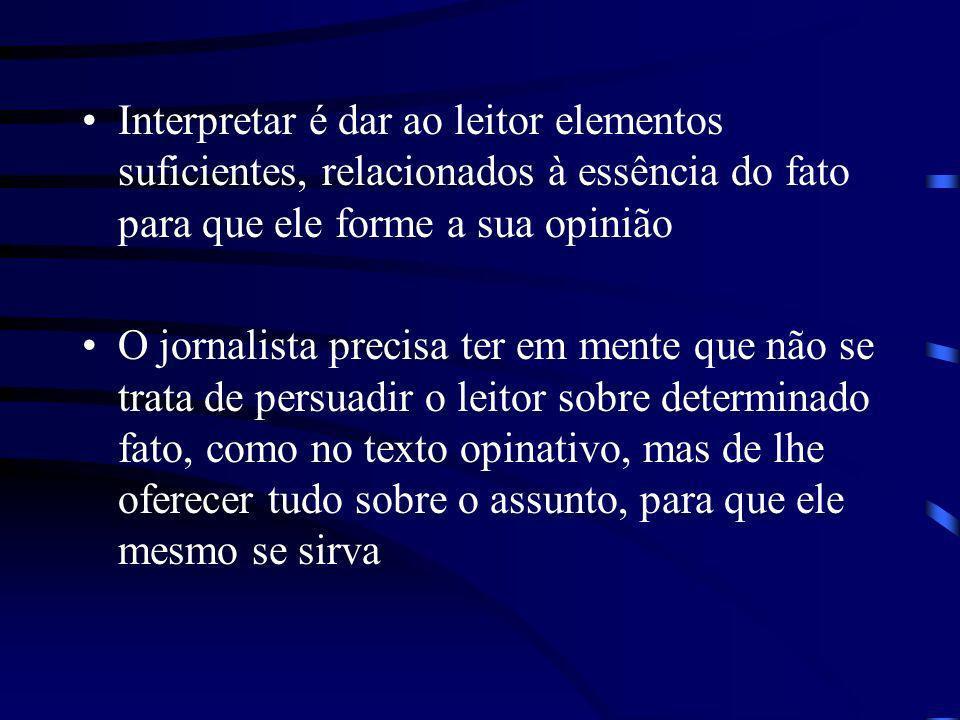 Interpretar é dar ao leitor elementos suficientes, relacionados à essência do fato para que ele forme a sua opinião O jornalista precisa ter em mente