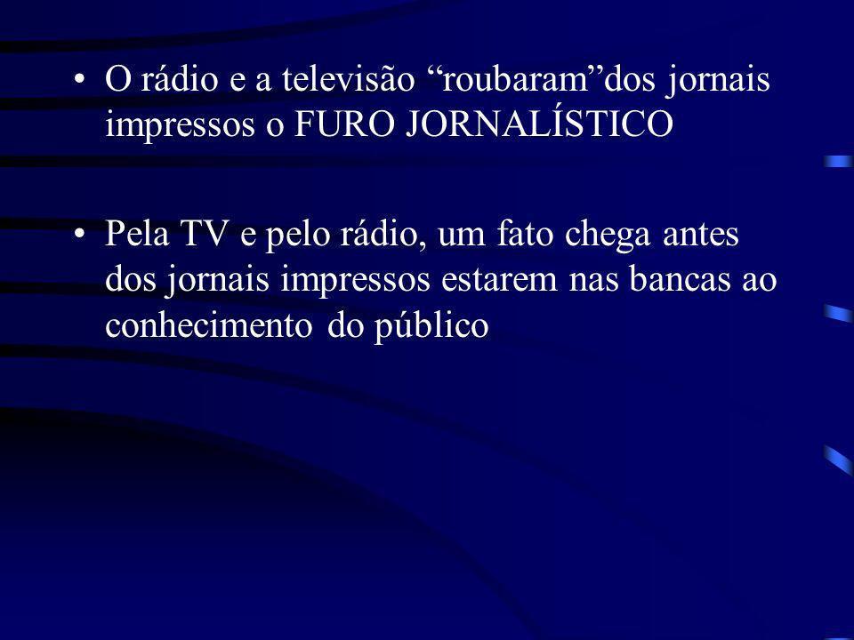 O rádio e a televisão roubaramdos jornais impressos o FURO JORNALÍSTICO Pela TV e pelo rádio, um fato chega antes dos jornais impressos estarem nas ba
