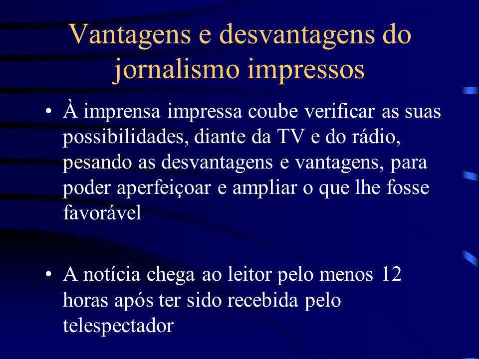 Vantagens e desvantagens do jornalismo impressos À imprensa impressa coube verificar as suas possibilidades, diante da TV e do rádio, pesando as desva