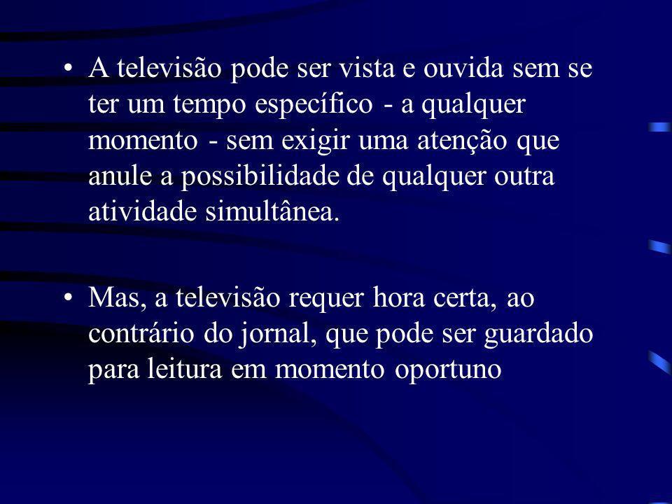 A televisão pode ser vista e ouvida sem se ter um tempo específico - a qualquer momento - sem exigir uma atenção que anule a possibilidade de qualquer